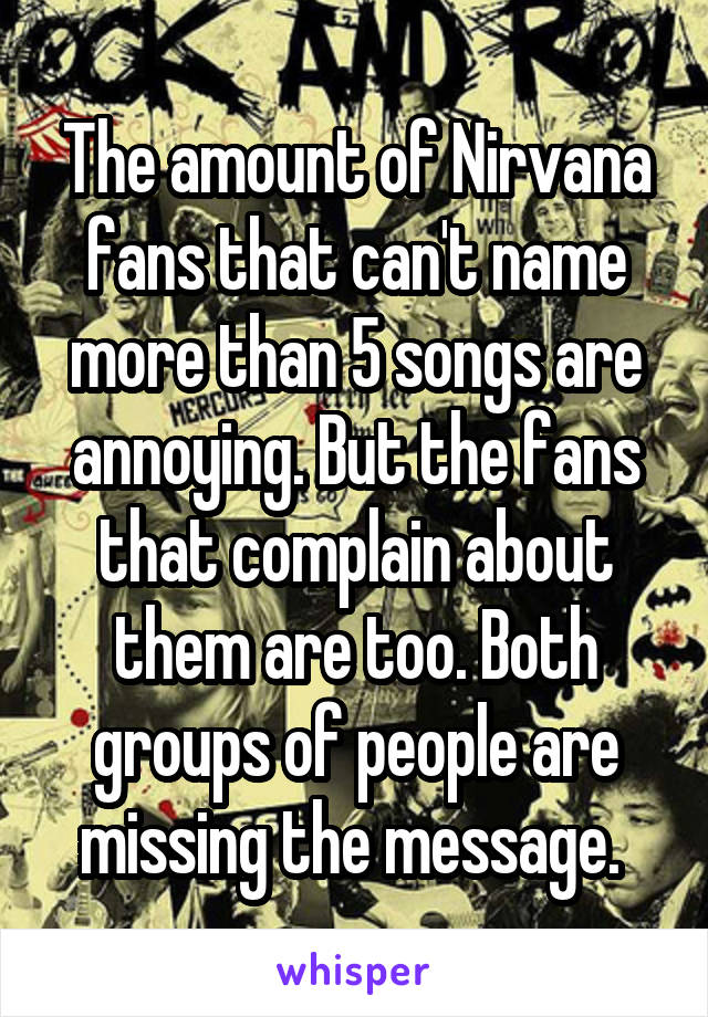 The amount of Nirvana fans that can't name more than 5 songs are annoying. But the fans that complain about them are too. Both groups of people are missing the message.