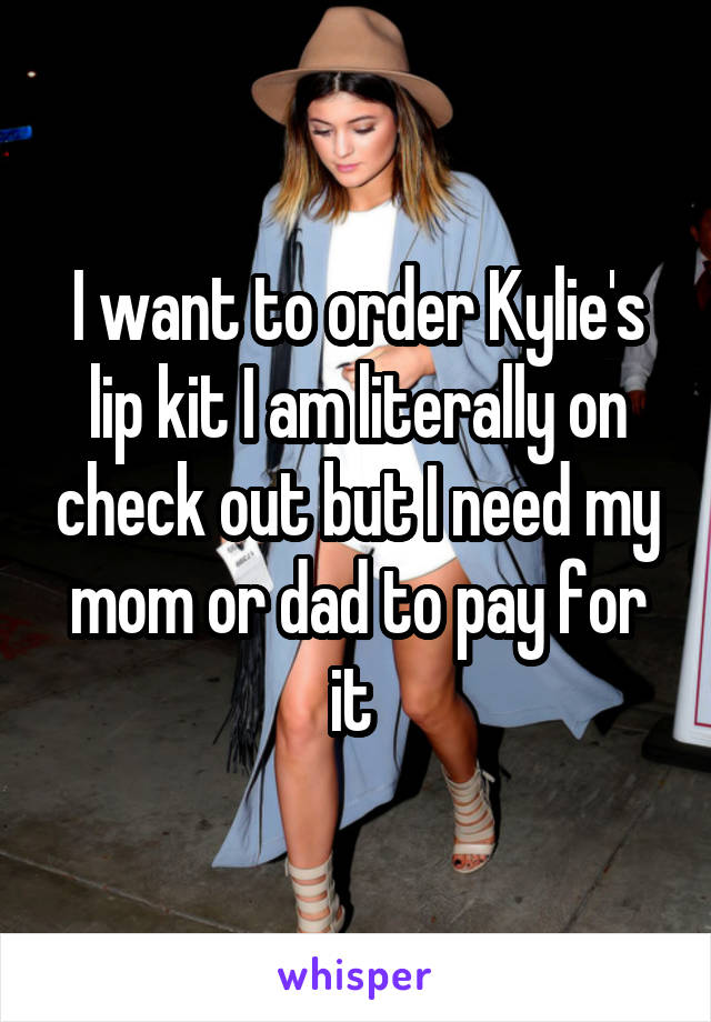 I want to order Kylie's lip kit I am literally on check out but I need my mom or dad to pay for it