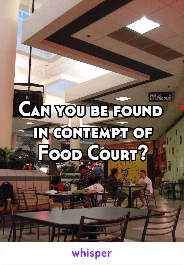 Can you be found  in contempt of Food Court?