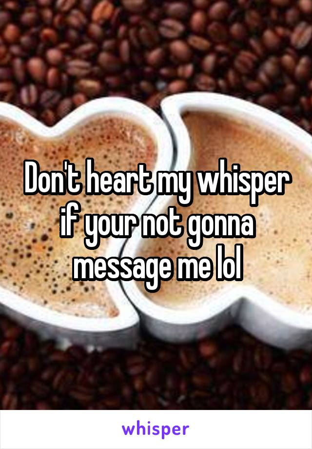 Don't heart my whisper if your not gonna message me lol