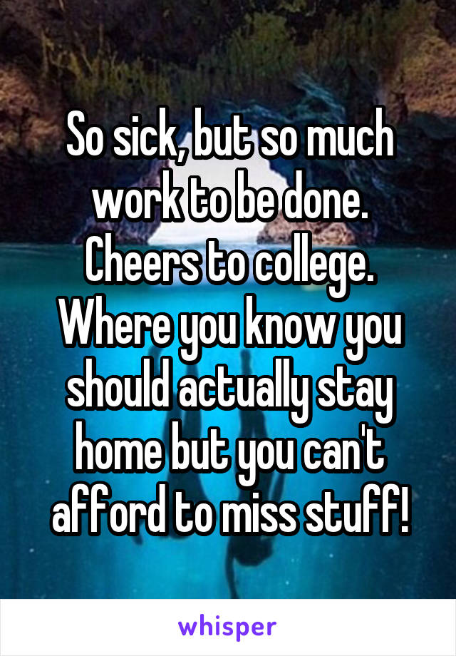 So sick, but so much work to be done. Cheers to college. Where you know you should actually stay home but you can't afford to miss stuff!