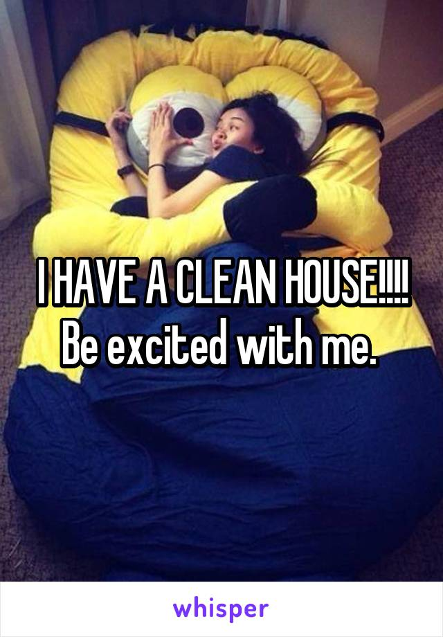I HAVE A CLEAN HOUSE!!!! Be excited with me.
