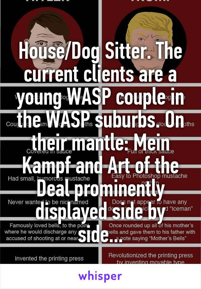 House/Dog Sitter. The current clients are a young WASP couple in the WASP suburbs. On their mantle: Mein Kampf and Art of the Deal prominently displayed side by side...