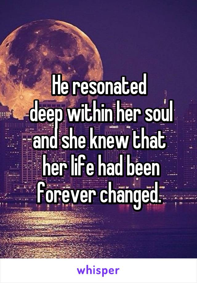 He resonated  deep within her soul and she knew that  her life had been forever changed.