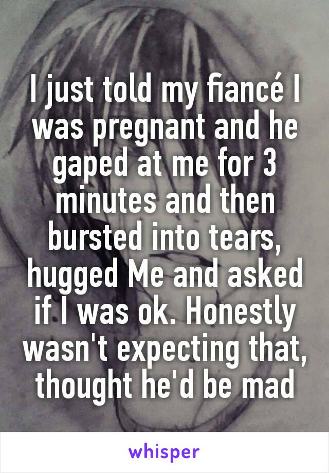 I just told my fiancé I was pregnant and he gaped at me for 3 minutes and then bursted into tears, hugged Me and asked if I was ok. Honestly wasn't expecting that, thought he'd be mad