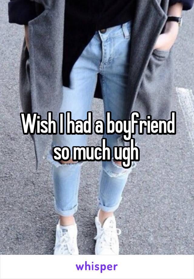 Wish I had a boyfriend so much ugh