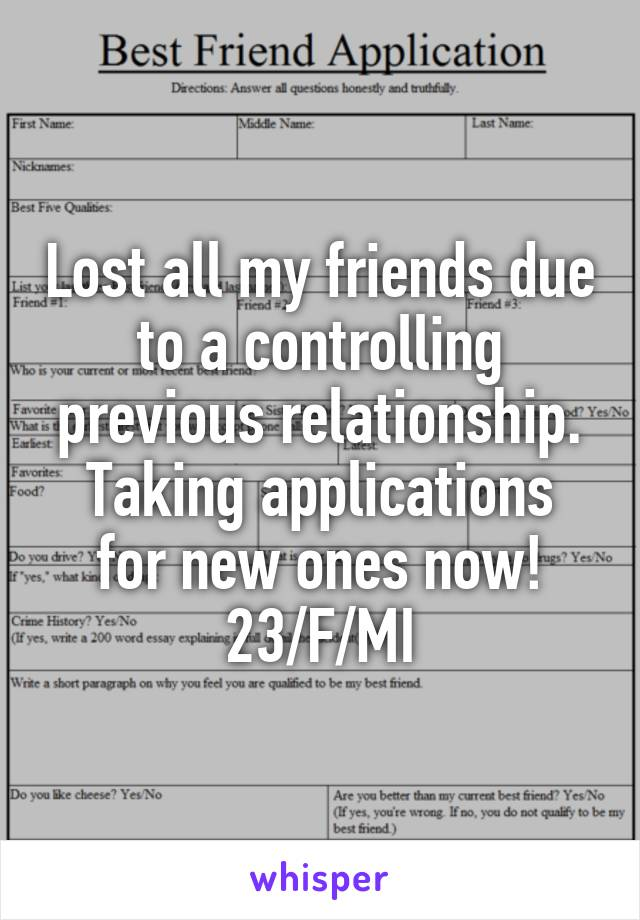 Lost all my friends due to a controlling previous relationship. Taking applications for new ones now! 23/F/MI