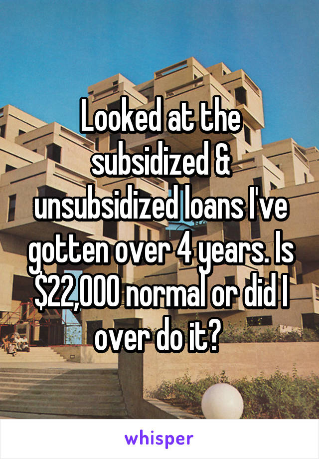 Looked at the subsidized & unsubsidized loans I've gotten over 4 years. Is $22,000 normal or did I over do it?