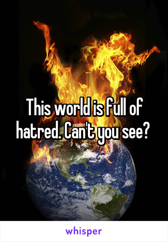 This world is full of hatred. Can't you see?