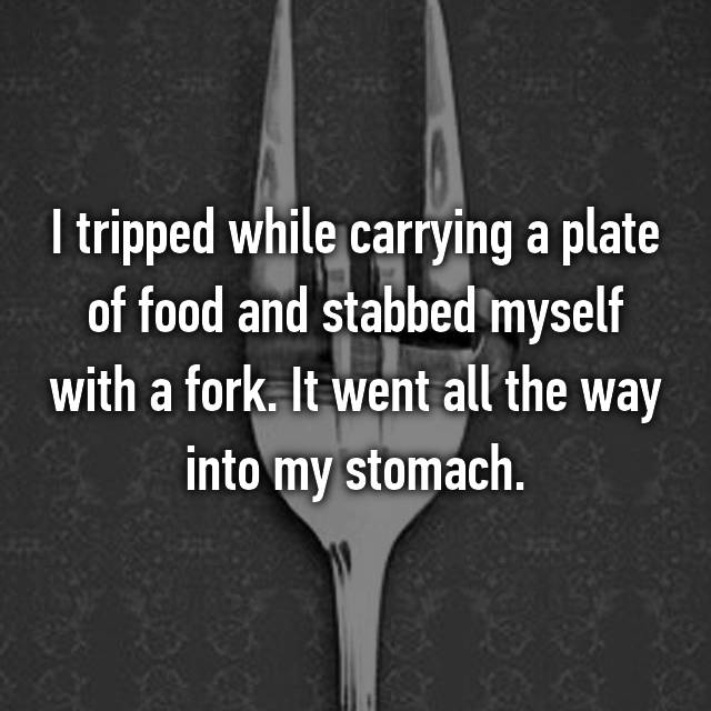 I tripped while carrying a plate of food and stabbed myself with a fork. It went all the way into my stomach.