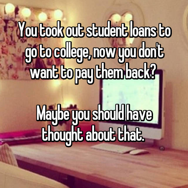 You took out student loans to go to college, now you don't want to pay them back?   Maybe you should have thought about that.