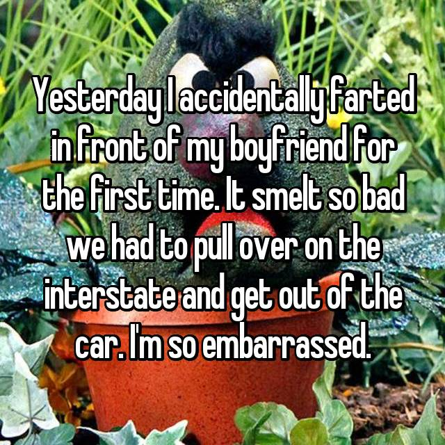 Yesterday I accidentally farted in front of my boyfriend for the first time. It smelt so bad we had to pull over on the interstate and get out of the car. I'm so embarrassed.