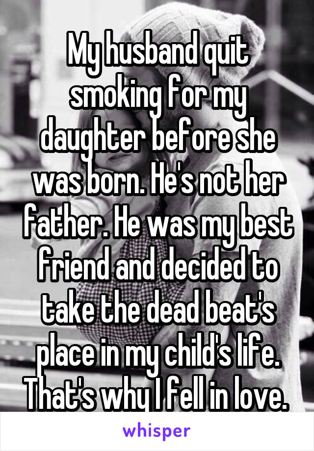 My husband quit smoking for my daughter before she was born. He's not her father. He was my best friend and decided to take the dead beat's place in my child's life. That's why I fell in love.