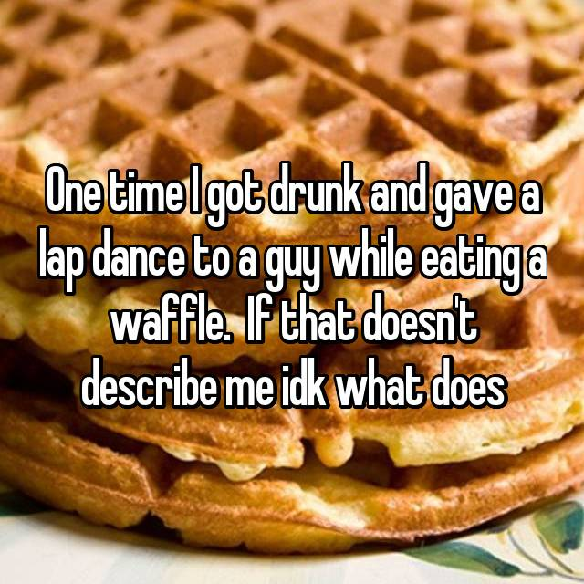One time I got drunk and gave a lap dance to a guy while eating a waffle.  If that doesn't describe me idk what does
