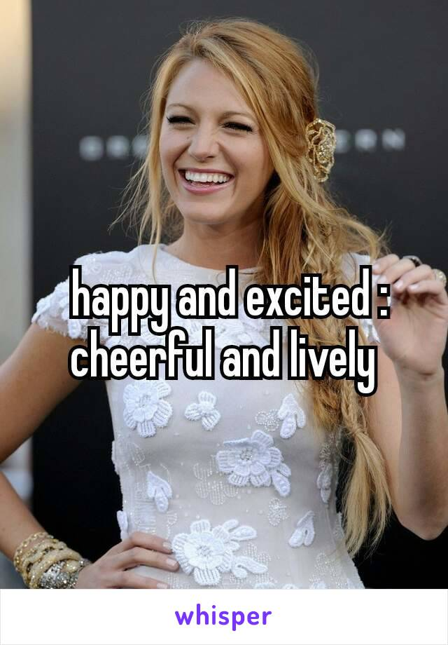 happy and excited : cheerful and lively