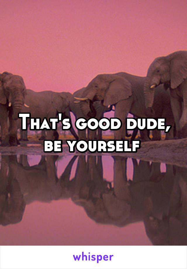 That's good dude, be yourself