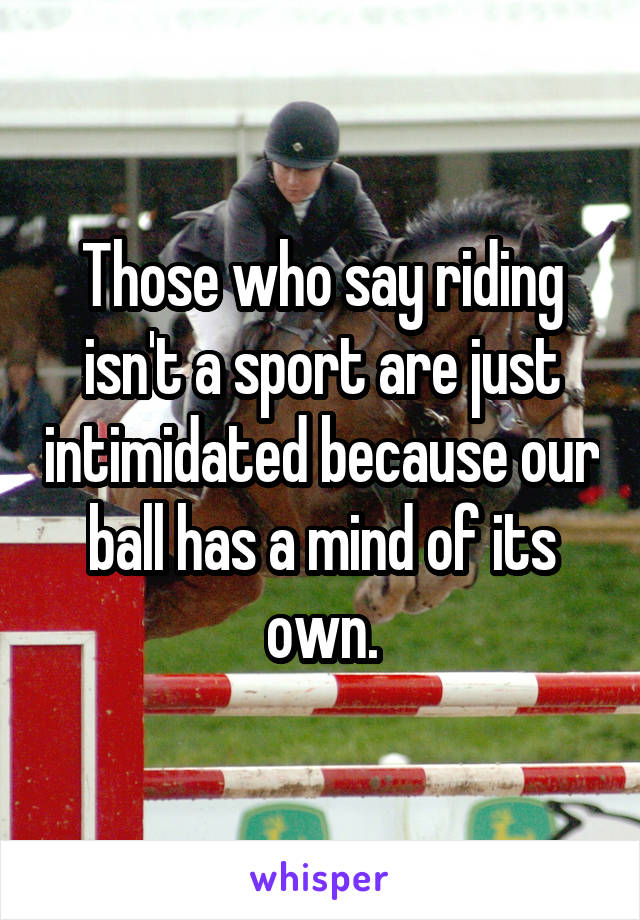 Those who say riding isn't a sport are just intimidated because our ball has a mind of its own.