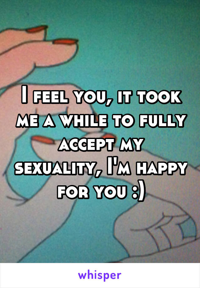 I feel you, it took me a while to fully accept my sexuality, I'm happy for you :)