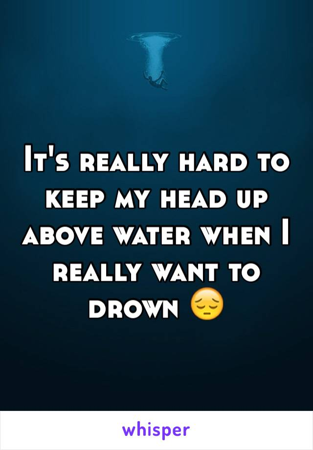 It's really hard to keep my head up above water when I really want to drown 😔