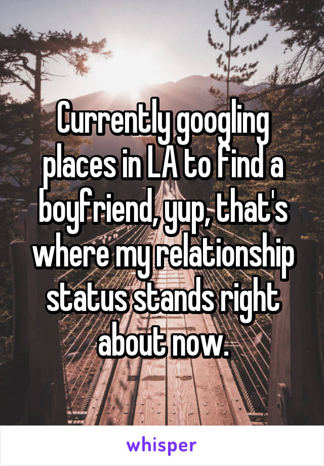 Currently googling places in LA to find a boyfriend, yup, that's where my relationship status stands right about now.