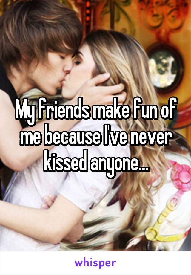 My friends make fun of me because I've never kissed anyone...