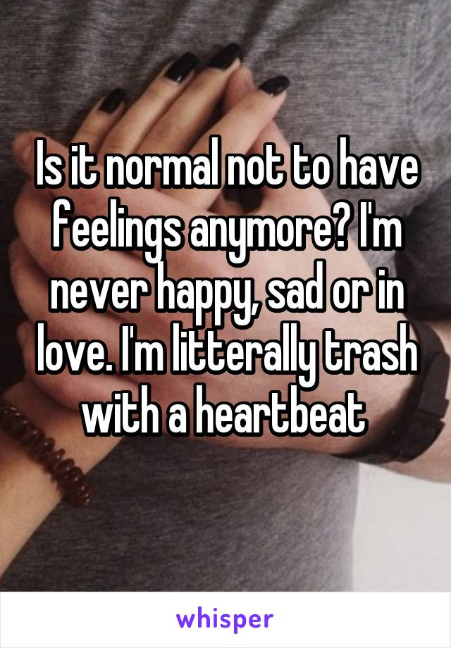 Is it normal not to have feelings anymore? I'm never happy, sad or in love. I'm litterally trash with a heartbeat