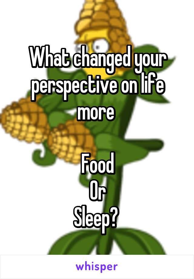 What changed your perspective on life more   Food Or Sleep?