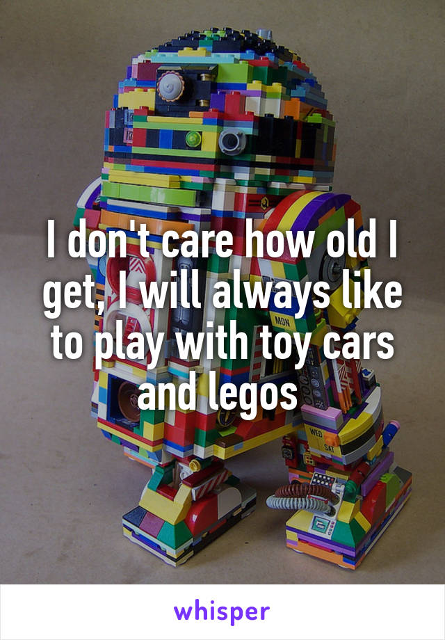 I don't care how old I get, I will always like to play with toy cars and legos