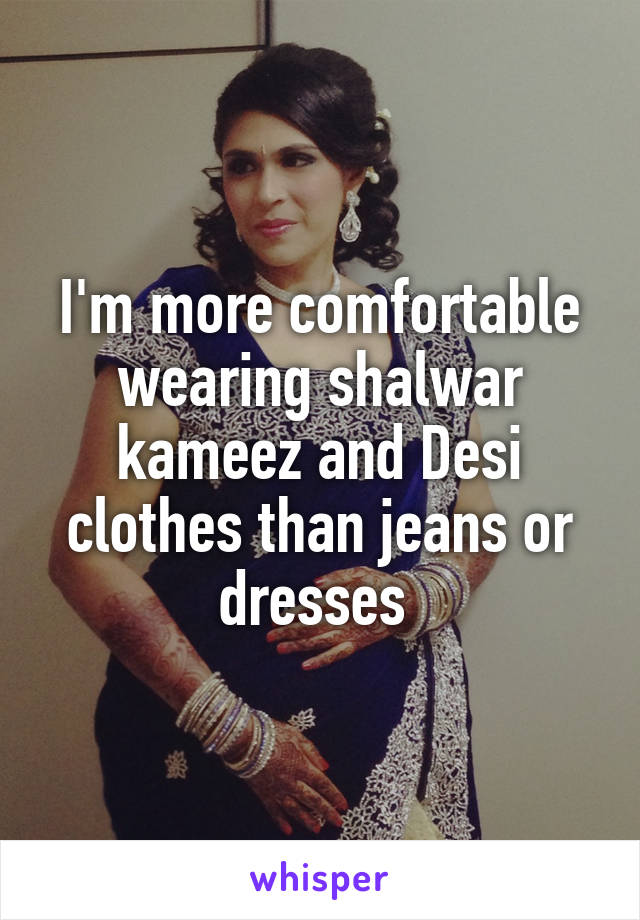 I'm more comfortable wearing shalwar kameez and Desi clothes than jeans or dresses