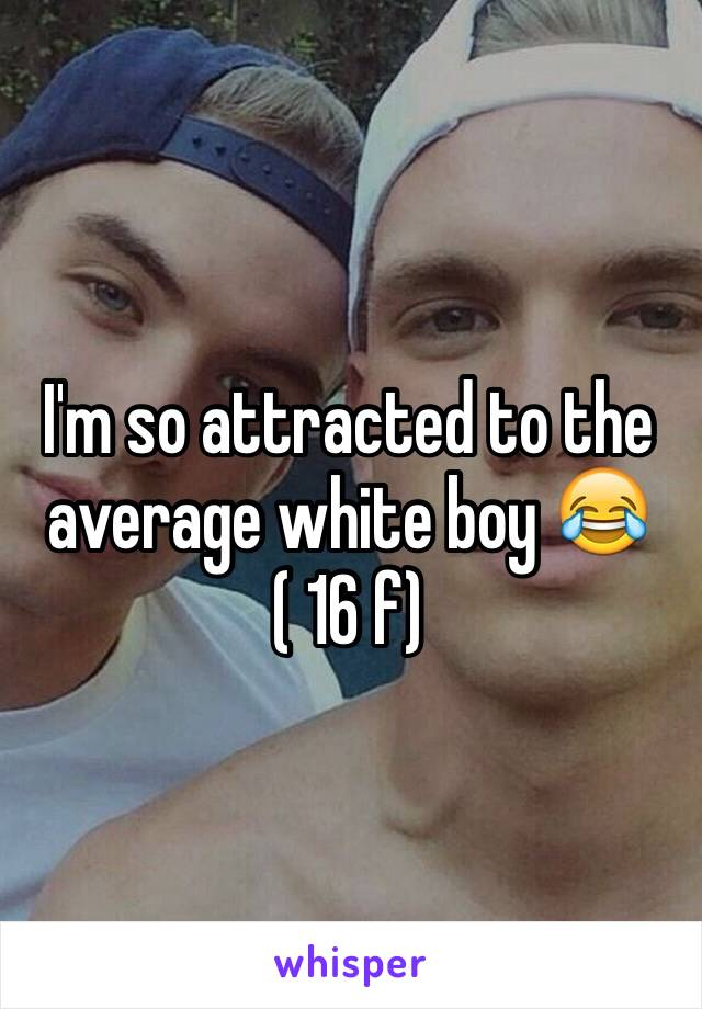 I'm so attracted to the average white boy 😂 ( 16 f)