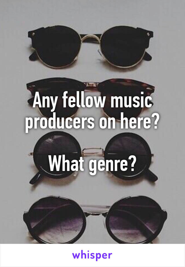 Any fellow music producers on here?  What genre?
