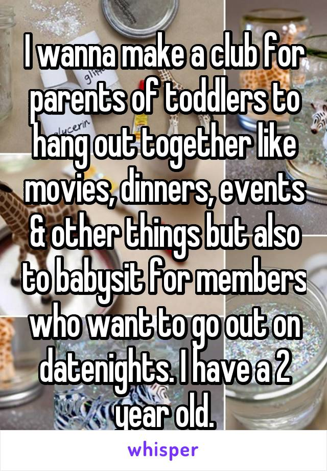 I wanna make a club for parents of toddlers to hang out together like movies, dinners, events & other things but also to babysit for members who want to go out on datenights. I have a 2 year old.