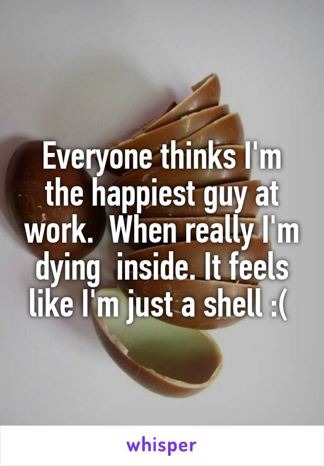 Everyone thinks I'm the happiest guy at work.  When really I'm dying  inside. It feels like I'm just a shell :(