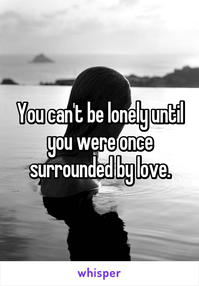 You can't be lonely until you were once surrounded by love.