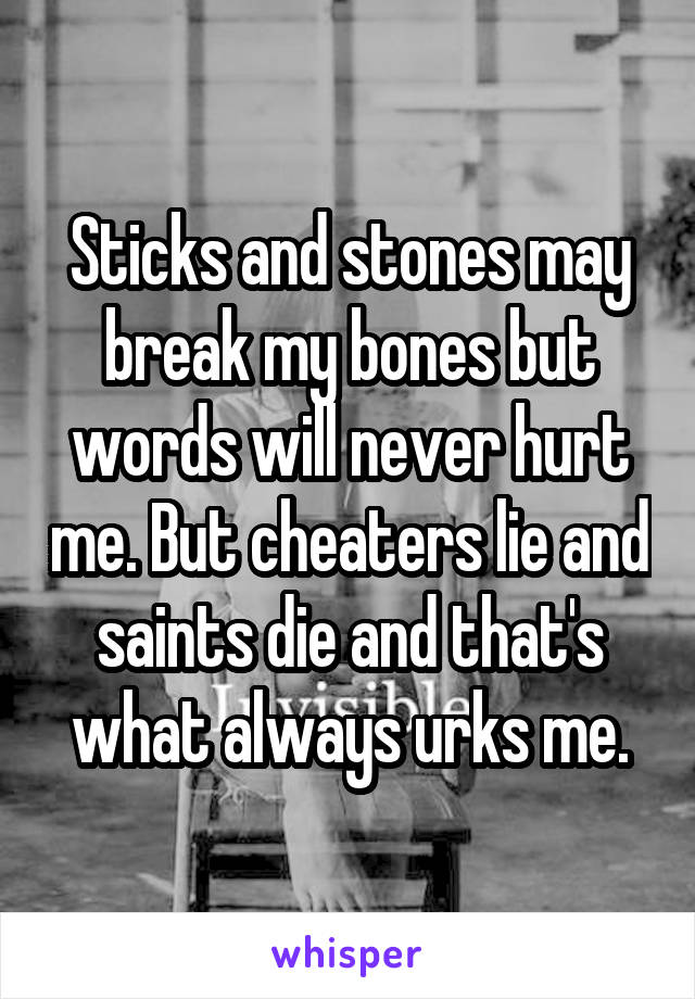 Sticks and stones may break my bones but words will never hurt me. But cheaters lie and saints die and that's what always urks me.