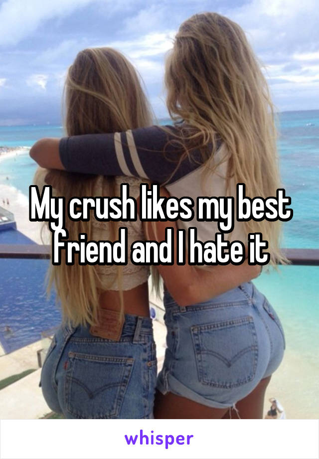 My crush likes my best friend and I hate it