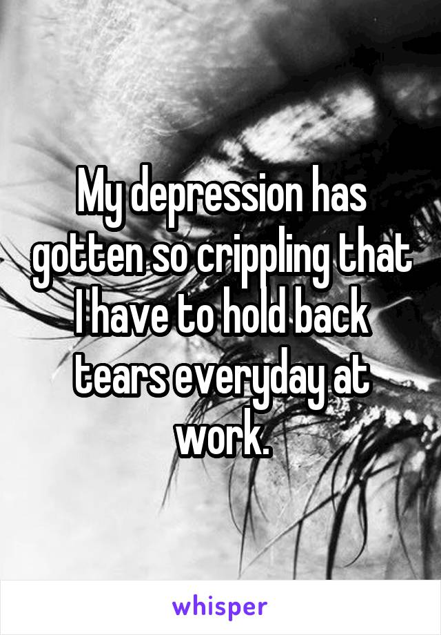 My depression has gotten so crippling that I have to hold back tears everyday at work.