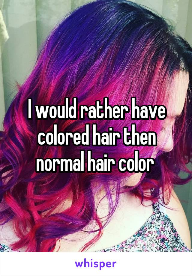 I would rather have colored hair then normal hair color