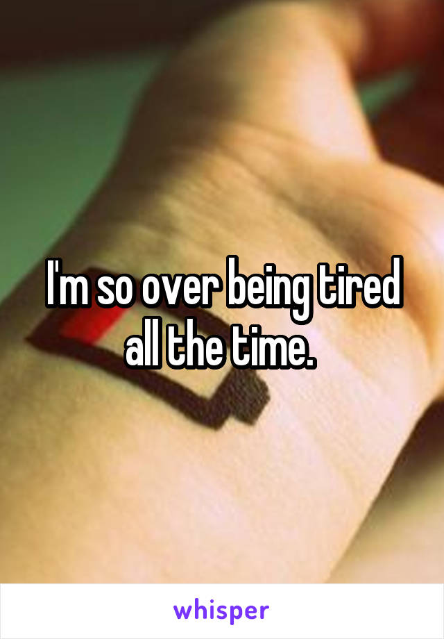 I'm so over being tired all the time.
