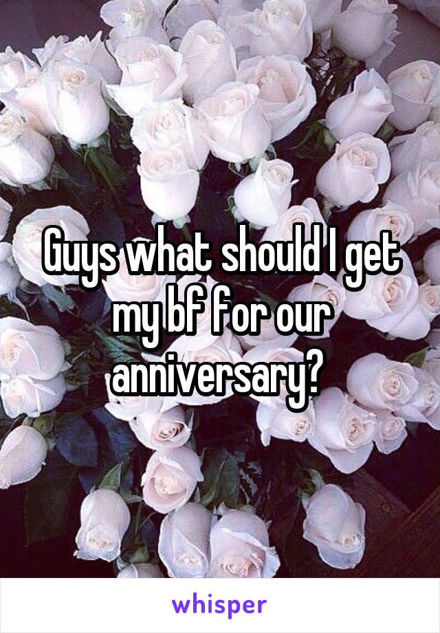 Guys what should I get my bf for our anniversary?