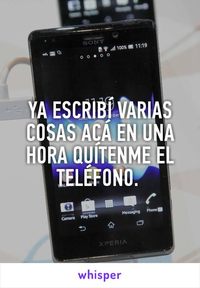 YA ESCRIBÍ VARIAS COSAS ACÁ EN UNA HORA QUÍTENME EL TELÉFONO.