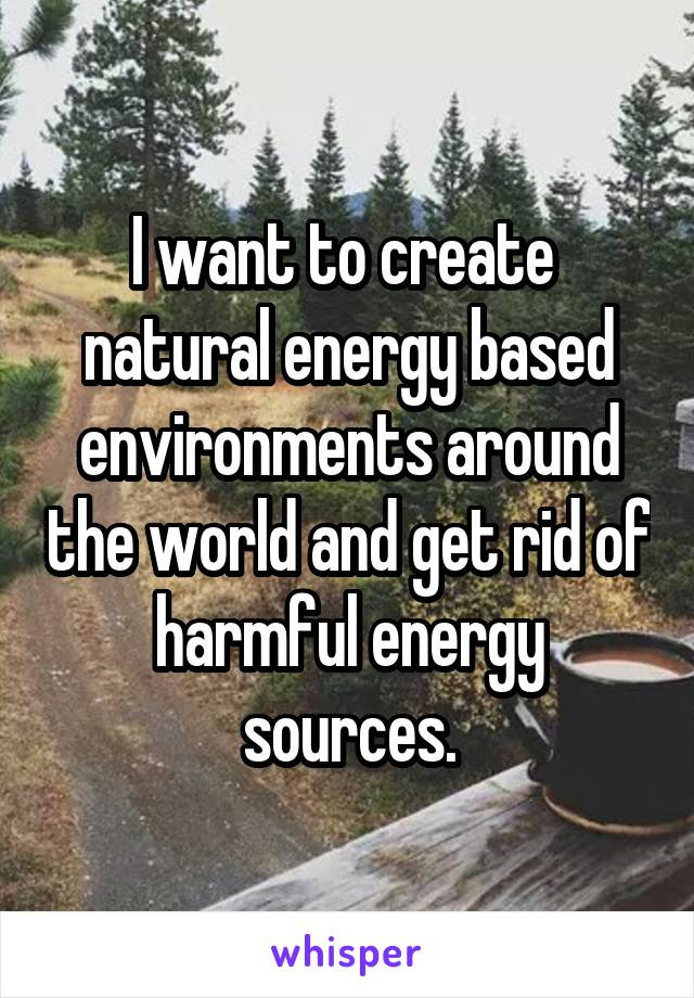 I want to create  natural energy based environments around the world and get rid of harmful energy sources.
