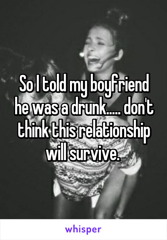 So I told my boyfriend he was a drunk..... don't think this relationship will survive.