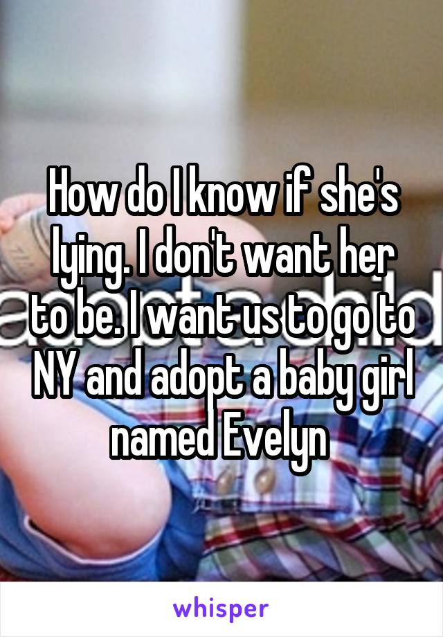 How do I know if she's lying. I don't want her to be. I want us to go to NY and adopt a baby girl named Evelyn
