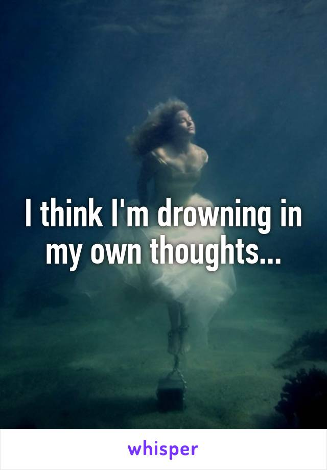 I think I'm drowning in my own thoughts...