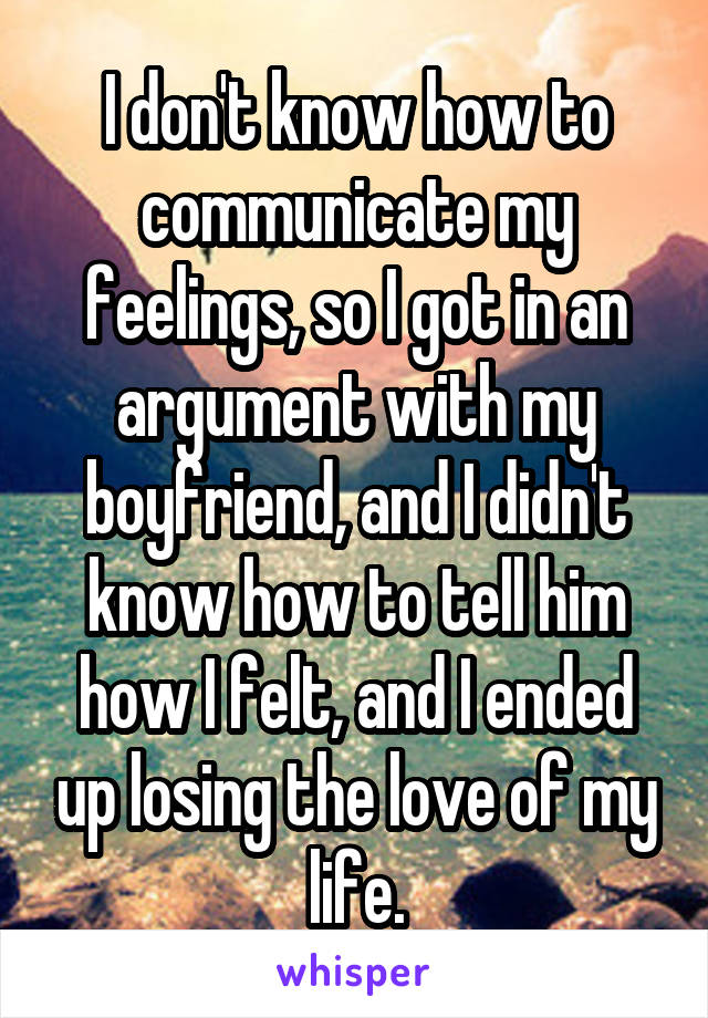 I don't know how to communicate my feelings, so I got in an argument with my boyfriend, and I didn't know how to tell him how I felt, and I ended up losing the love of my life.