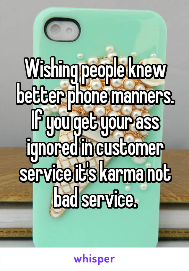 Wishing people knew better phone manners. If you get your ass ignored in customer service it's karma not bad service.