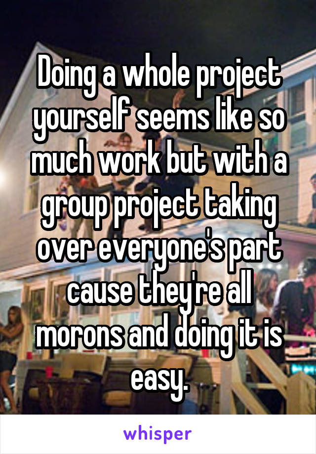 Doing a whole project yourself seems like so much work but with a group project taking over everyone's part cause they're all morons and doing it is easy.