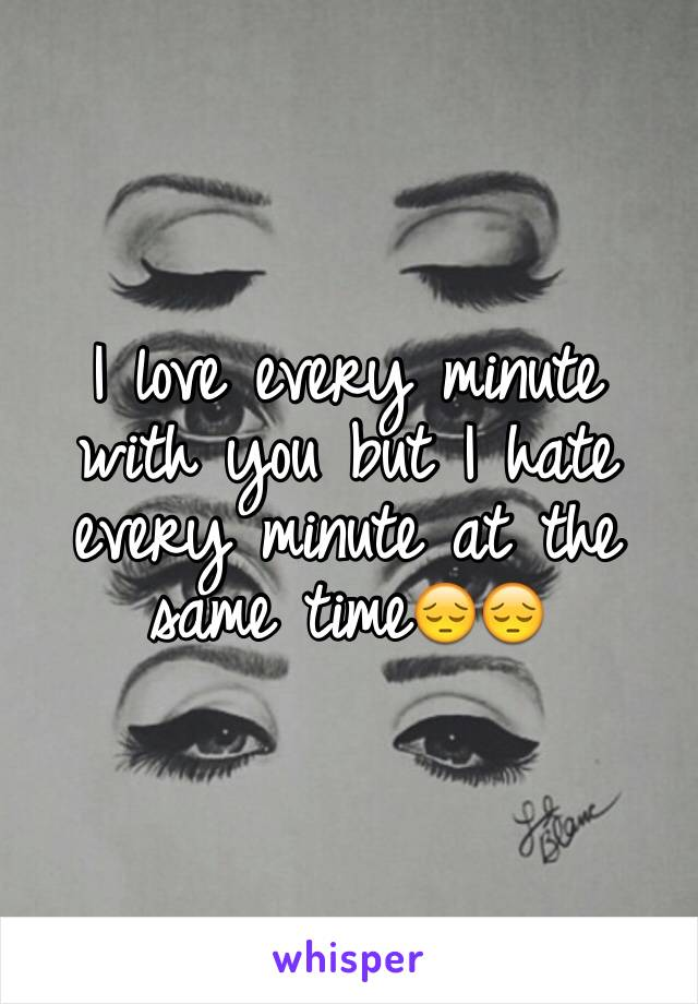 I love every minute with you but I hate every minute at the same time😔😔