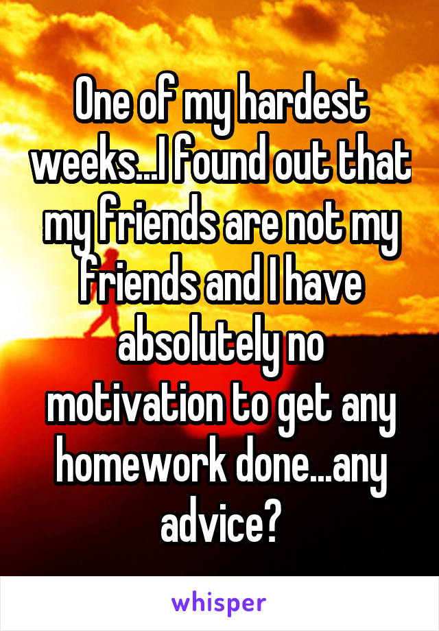 One of my hardest weeks...I found out that my friends are not my friends and I have absolutely no motivation to get any homework done...any advice?